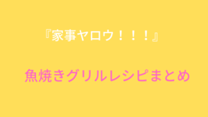 『家事ヤロウ』大反響!魚焼きグリル簡単レシピベスト3まとめ!