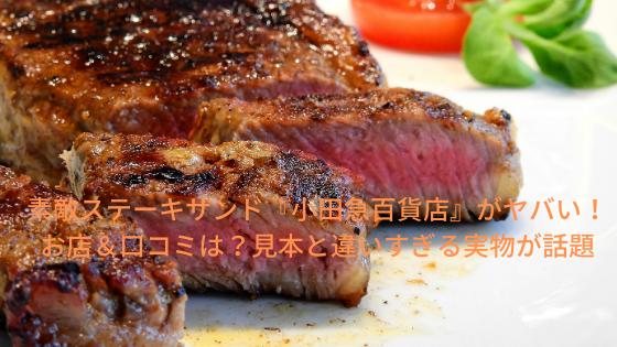 素敵ステーキサンド『小田急百貨店』が詐欺レベル!お店&口コミは?見本と違いすぎる実物が話題