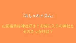 『おしゃれイズム』山田裕貴は神社好き!お気に入りの神社とそのきっかけは?