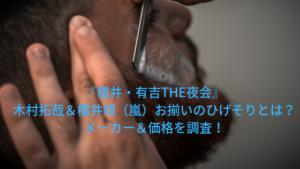 『THE夜会』木村拓哉&櫻井翔(嵐)お揃いのひげそりとは?メーカー&価格を調査!