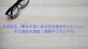 『あさイチ』大吉先生(華丸大吉)のメガネ姿がかっこいい!その理由とブランド&通販情報を調査!