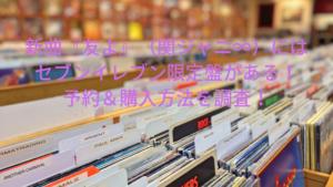 新曲『友よ』(関ジャニ∞)の4種類特典の違い!セブンイレブン限定盤予約がおすすめ!