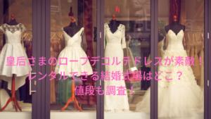 皇后さまのローブデコルテドレスがレンタルできる結婚式場はどこ?値段も調査!