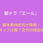 朝ドラ『エール』演出スタッフは誰?脚本家林宏司降板の理由を調査!
