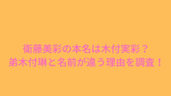 衛藤美彩の本名は木付実彩?弟木付琳と名前が違う理由を調査!