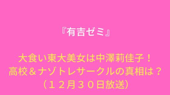 『有吉ゼミ』大食い東大美女は中澤莉佳子!高校&ナゾトレサークルの真相は?(12月30日放送)