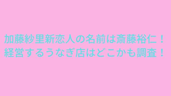 加藤紗里新恋人の名前は斎藤裕仁!うなぎ仁経営で年収億越え確実?