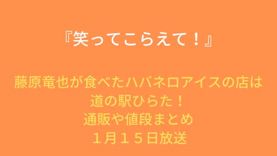 藤原竜也が食べたハバネロアイスの店は道の駅ひらた!通販や値段まとめ『笑こら』1月15日放送