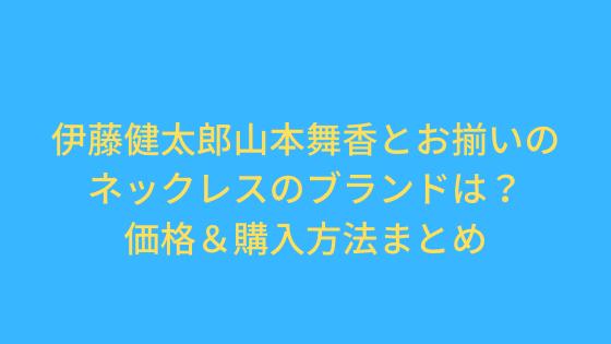 伊藤健太郎山本舞香とお揃いネックレスのブランドは?値段&購入方法まとめ