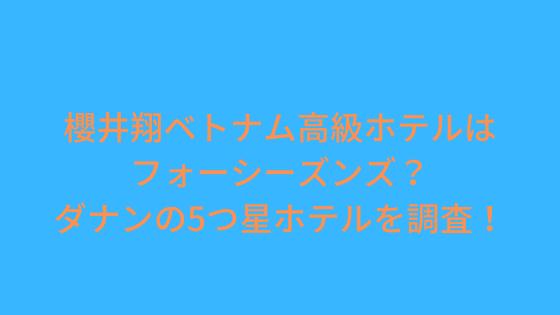 櫻井翔ダナン高級ホテルはフォーシーズンズ?ベトナムの5つ星ホテルを調査!