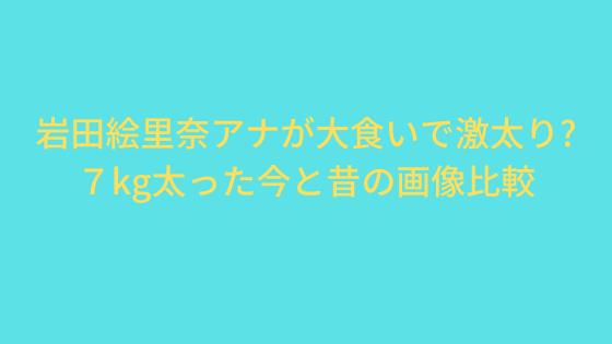 岩田絵里奈アナが大食いで激太り?7kg太った今と昔の画像比較