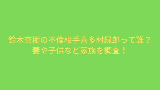 鈴木杏樹の不倫相手喜多村緑郎って誰?妻や子供など家族を調査!