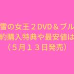 アナと雪の女王2のDVD&ブルーレイの予約特典比較!最安値は?(5月13日発売)