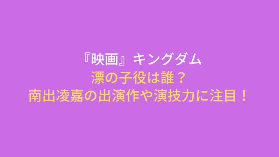 キングダム『映画』漂の子役は誰?南出凌嘉の出演作や演技力に注目!